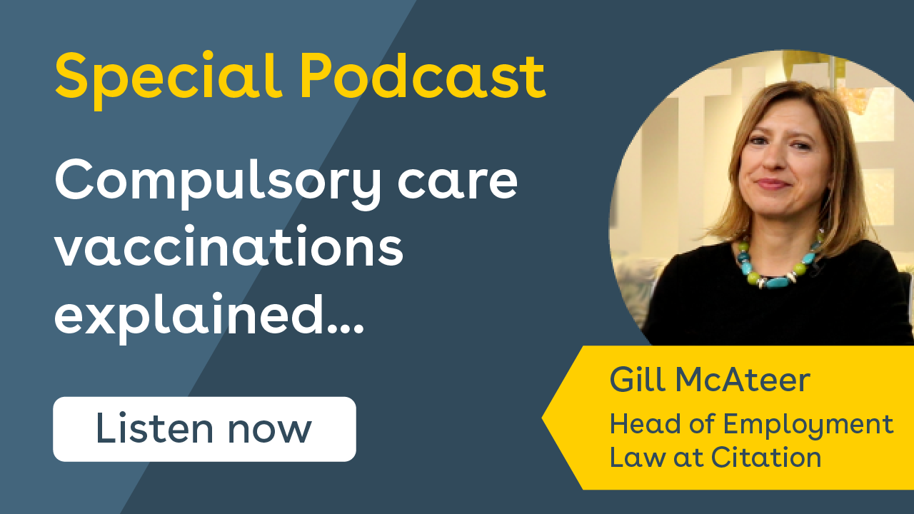 Special Podcast. Compulsory care vaccinations explained... listen now! Hosted by Gill McAteer, Head of Employment Law at Citation.